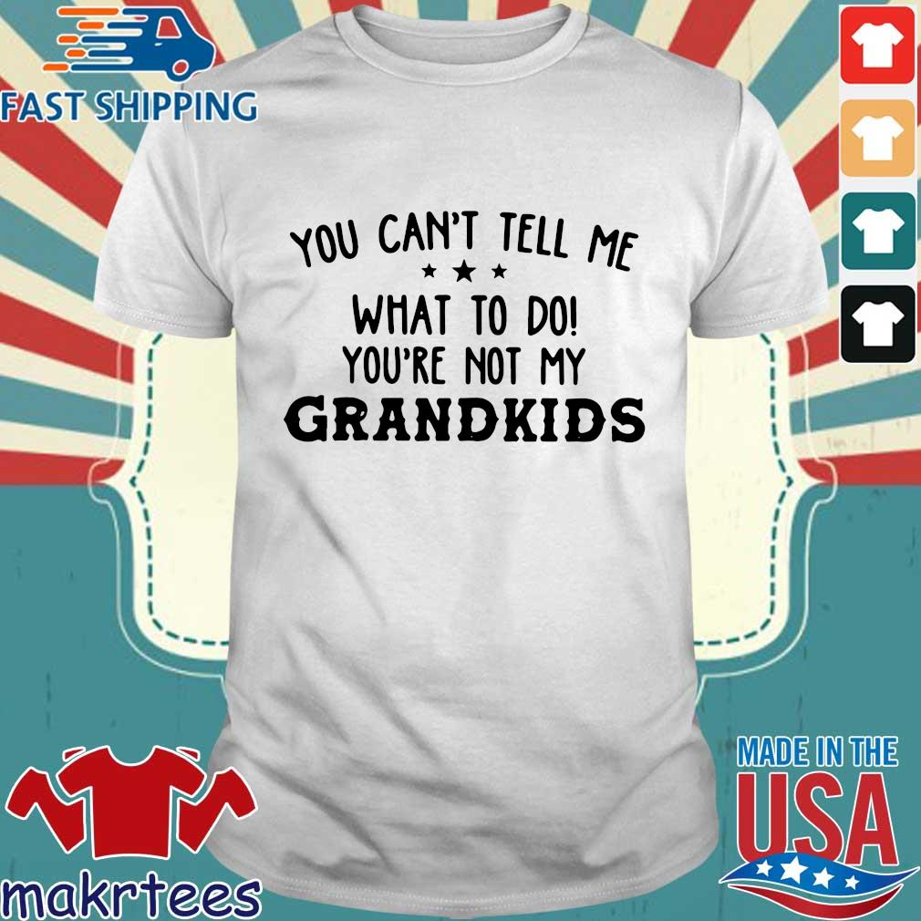 You can't tell me what to do you're not my grandkids shirt