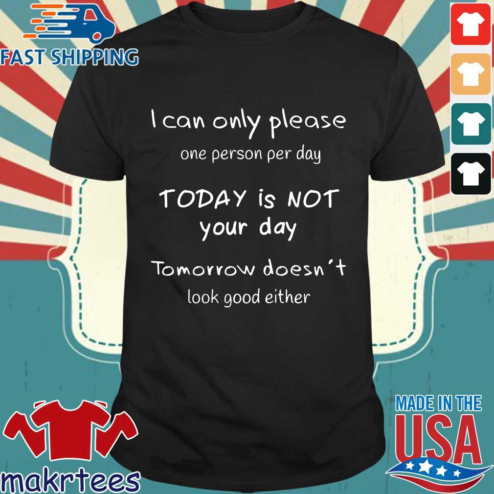 I can't only people one person per day today is not your day tomorrow doesn't look good either shirt