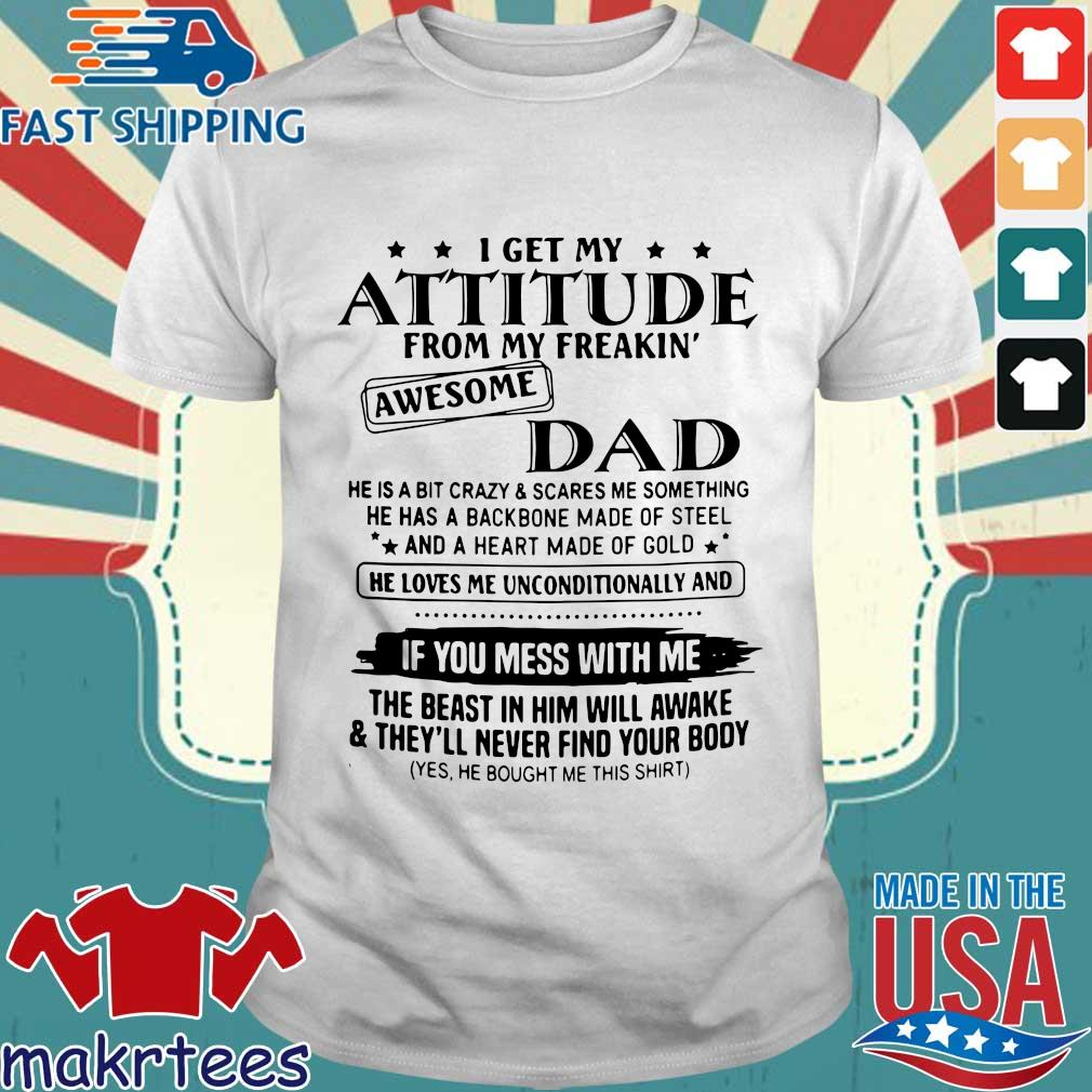 I get my attitude from my freakin' awesome dad he is a bit crazy and scares Me something shirt