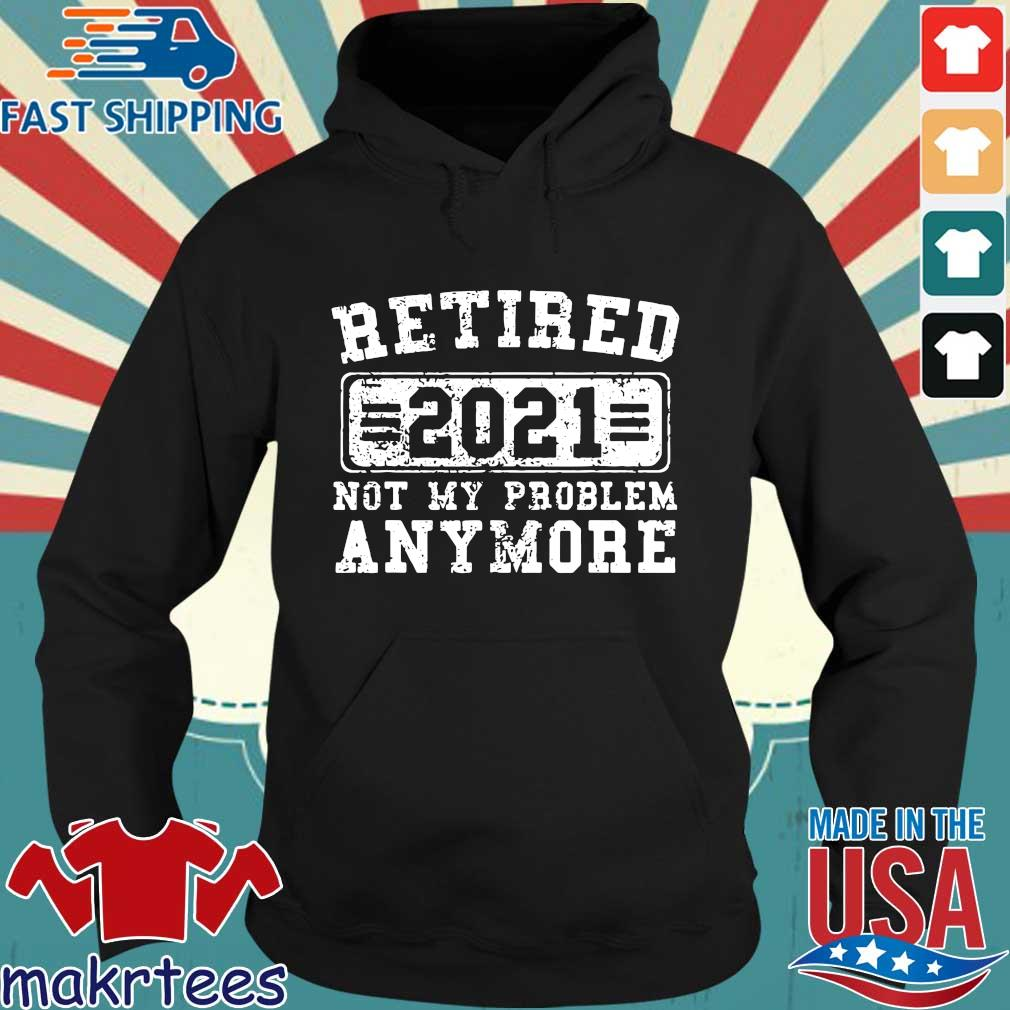 Retired 2021 not my problem anymore s Hoodie den