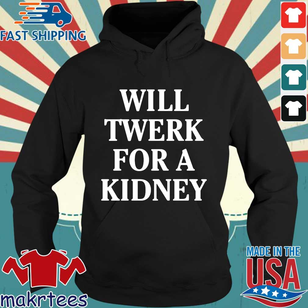 Will twerk for a kidney shirts Hoodie den