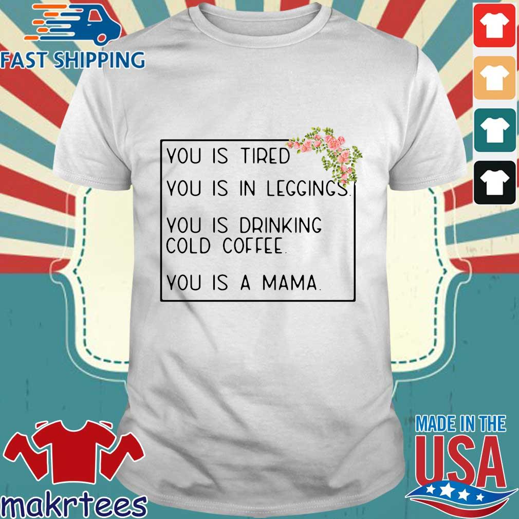 You is tired you is in leggings you is drinking cold coffee you is a mama flower shirt