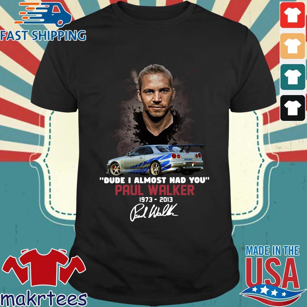 Funny Paul Walker dude I almost had you 1973-2014 signature shirt