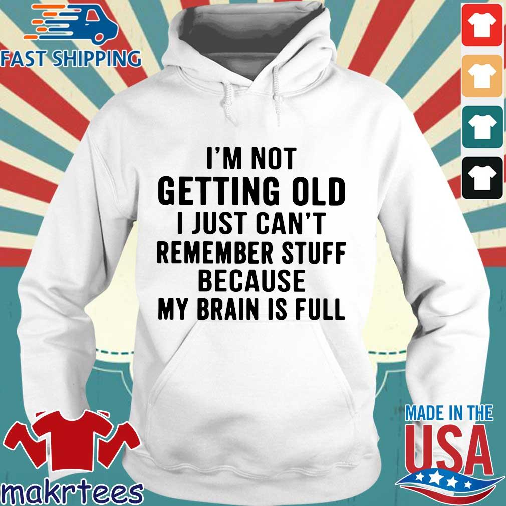 I'm not getting old I just can't remember stuff because my brain is full Hoodie trang