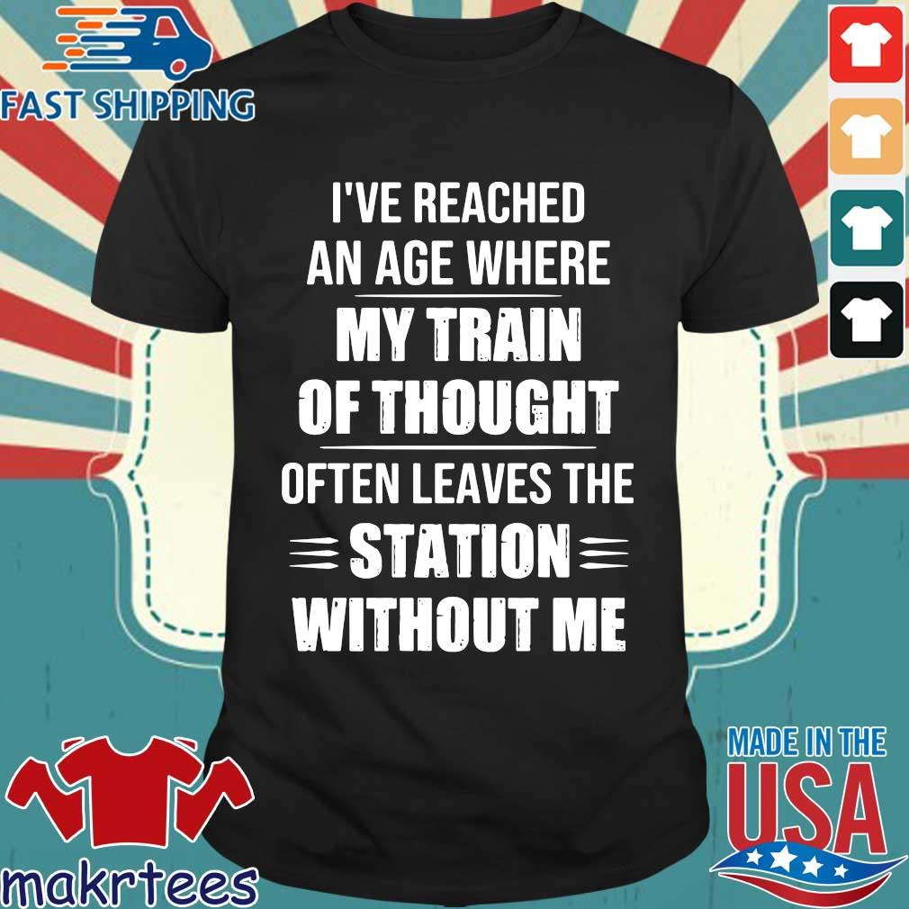 I've reached an age where my train of thought often leaves the station without Me shirt