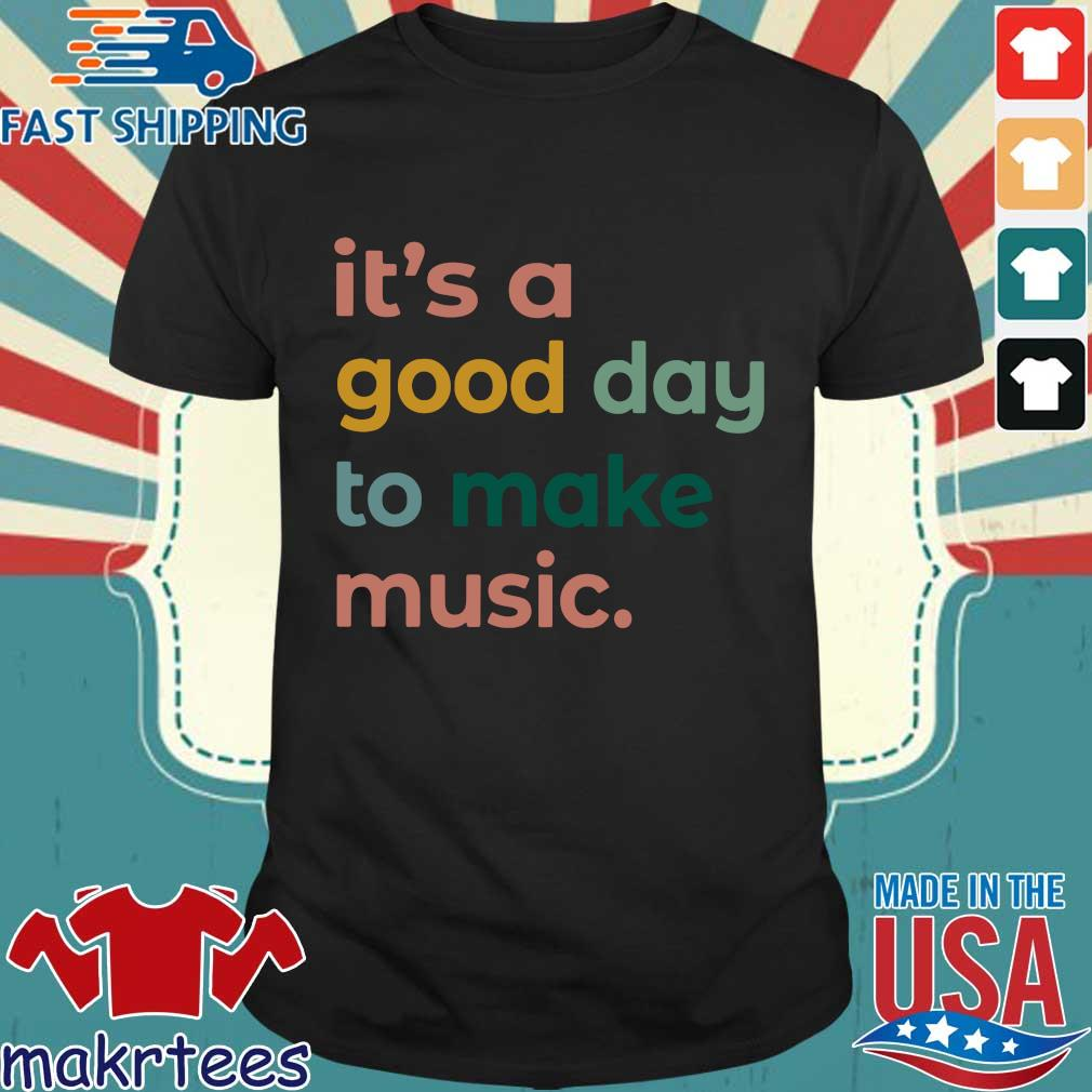 It's a good day to make music shirt