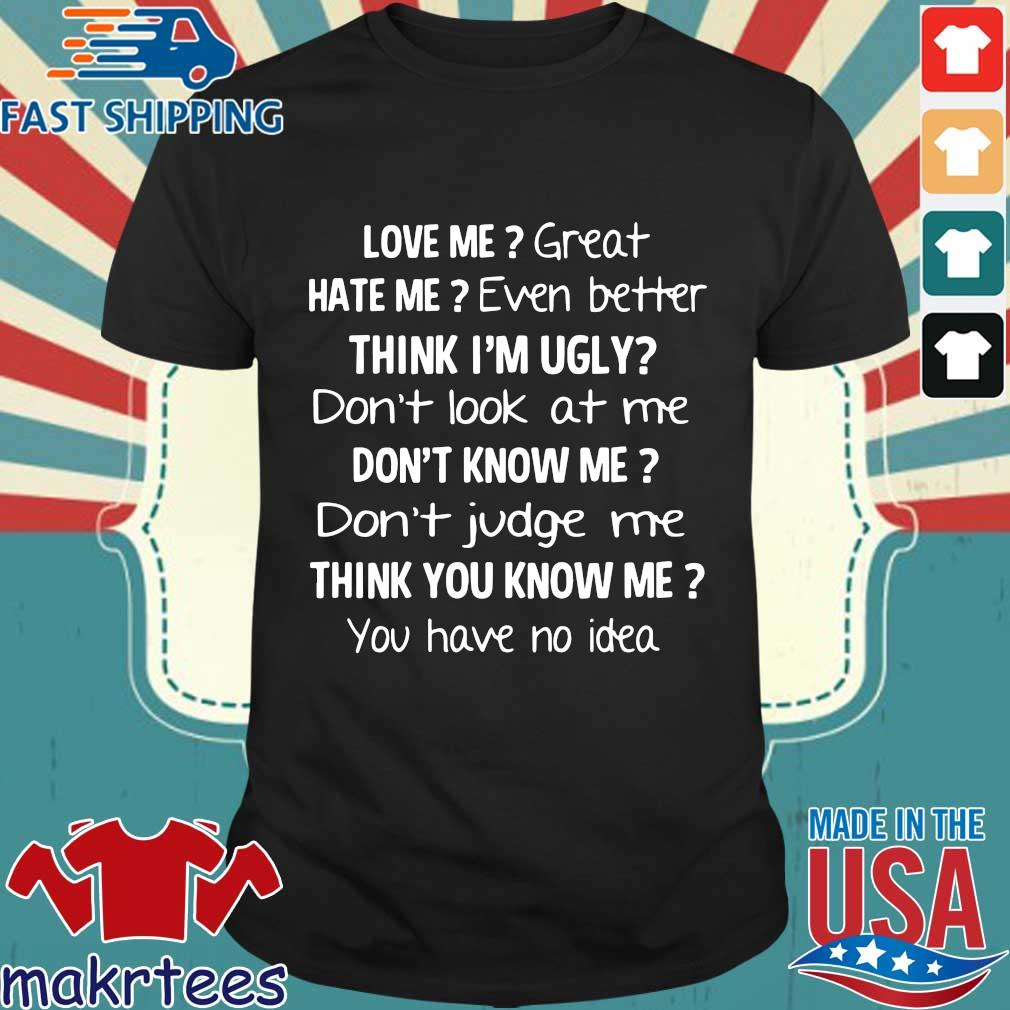 Love me great hate me even better think I'm ugly don't look at me don't know me shirt