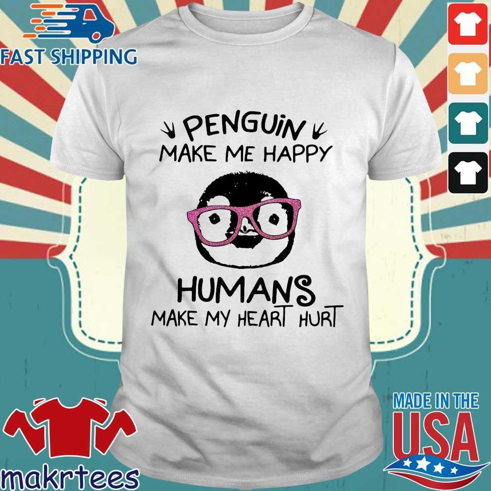 Penguin make Me happy humans make my heart hurt shirt