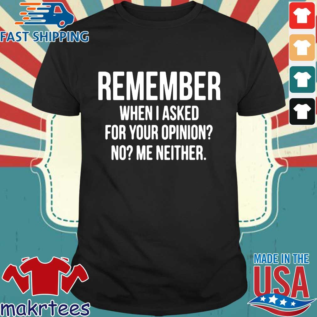 Remember when I asked for your opinion no me neither shirt