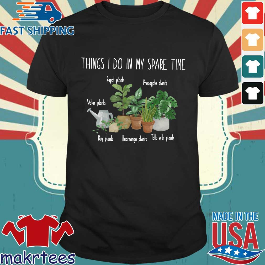 Things I do in my spare time repot plants propagate plants water plants shirt