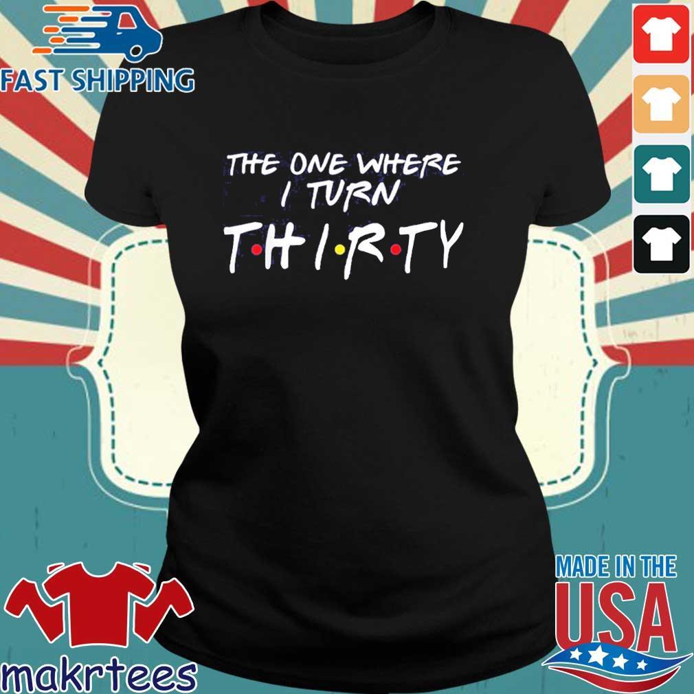 30th Birthday The One Where I Turn Thirty Shirt Ladies den