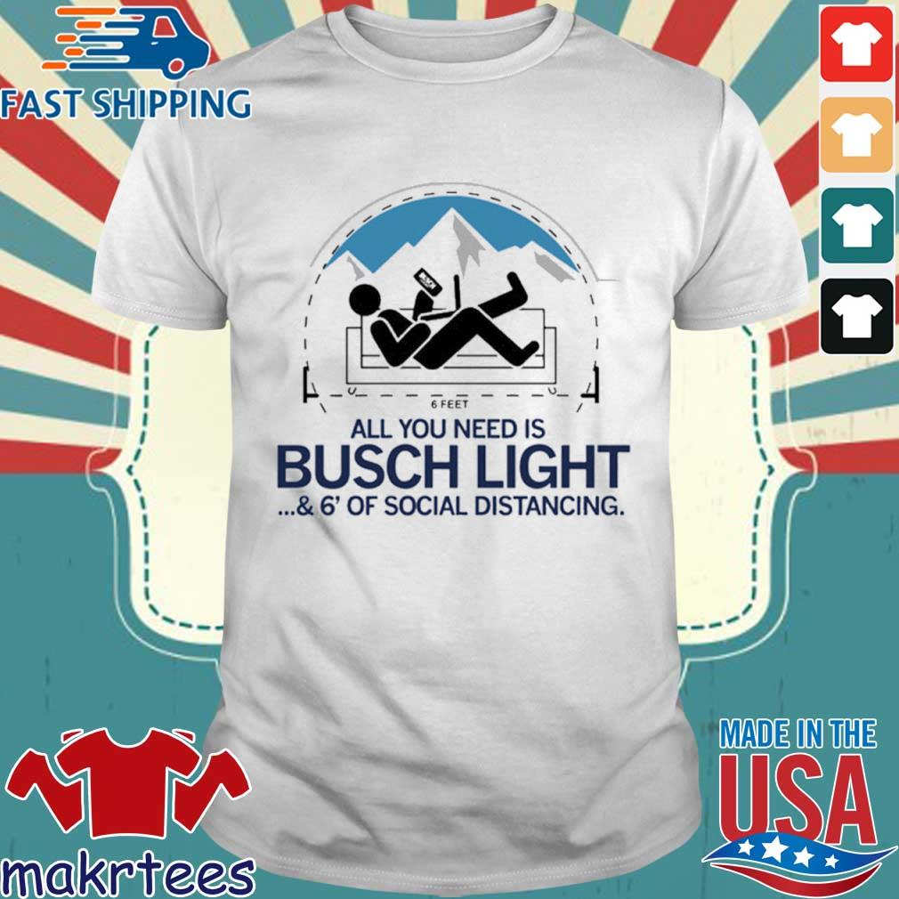 All You Need Is Busch Light And Six Feet Of Social Distance Shirt