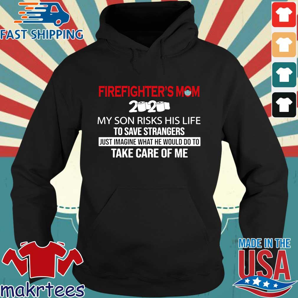 Firefighter_s Mom 2020 My Son Risks His Life To Save Strangers Futs Imagine What He Would Do To Take Care Of Me Shirt Hoodie den