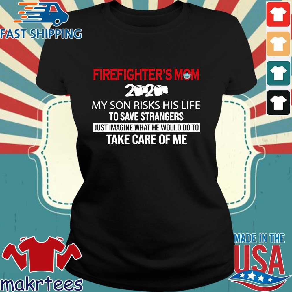 Firefighter_s Mom 2020 My Son Risks His Life To Save Strangers Futs Imagine What He Would Do To Take Care Of Me Shirt Ladies den