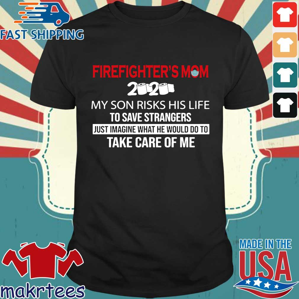 Firefighter_s Mom 2020 My Son Risks His Life To Save Strangers Futs Imagine What He Would Do To Take Care Of Me Shirt
