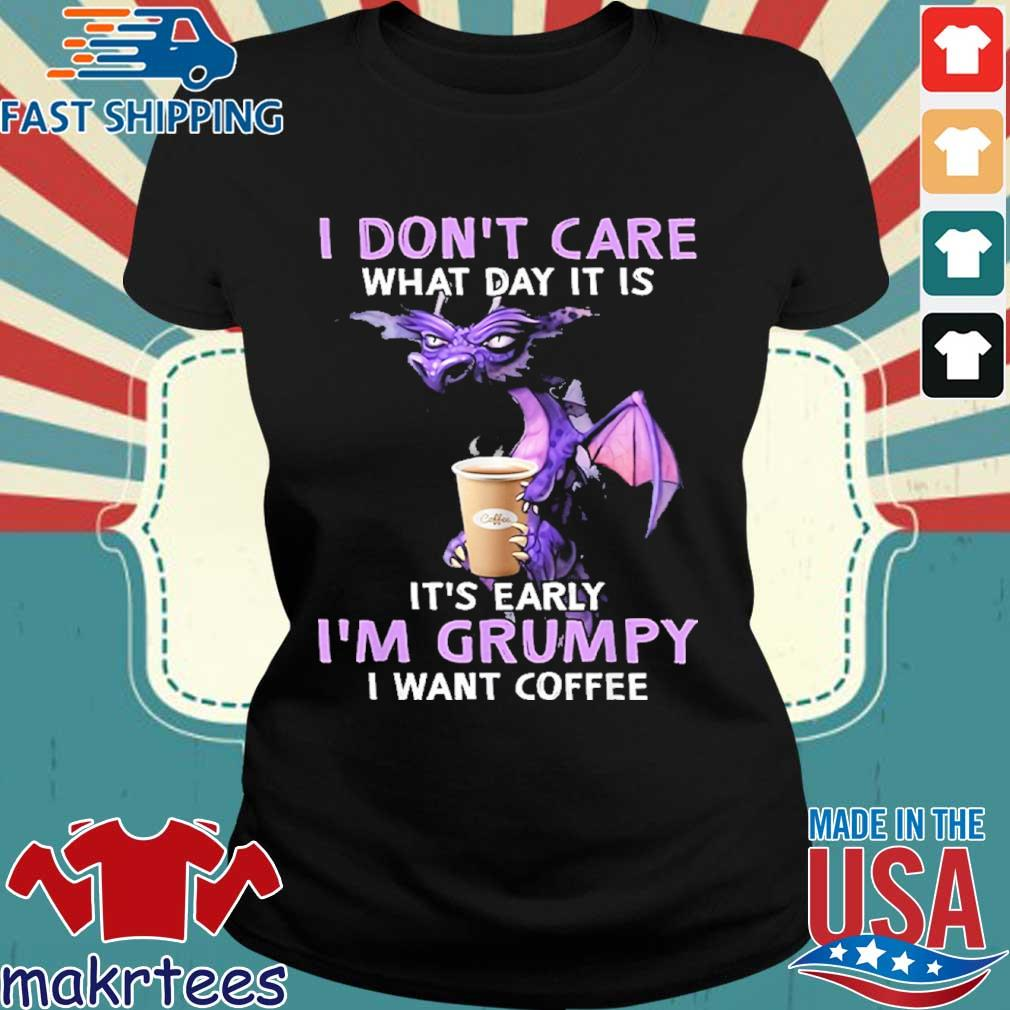 I Don't Care What Day It Is It's Early Grumpy I Want Coffee Shirt Ladies den