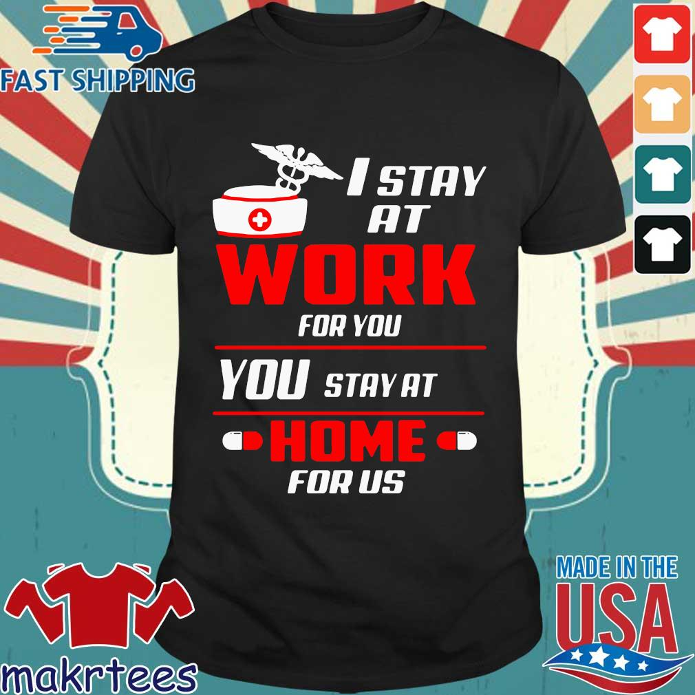 Nurse I stay at work for you you stay at home for us shirt
