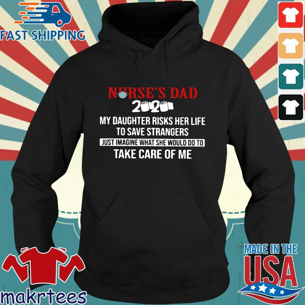 Nurse's Dad 2020 My Daughter Risks Her Life To Save Strangers Just Imagine what he would do to take care of me Shirt Hoodie den