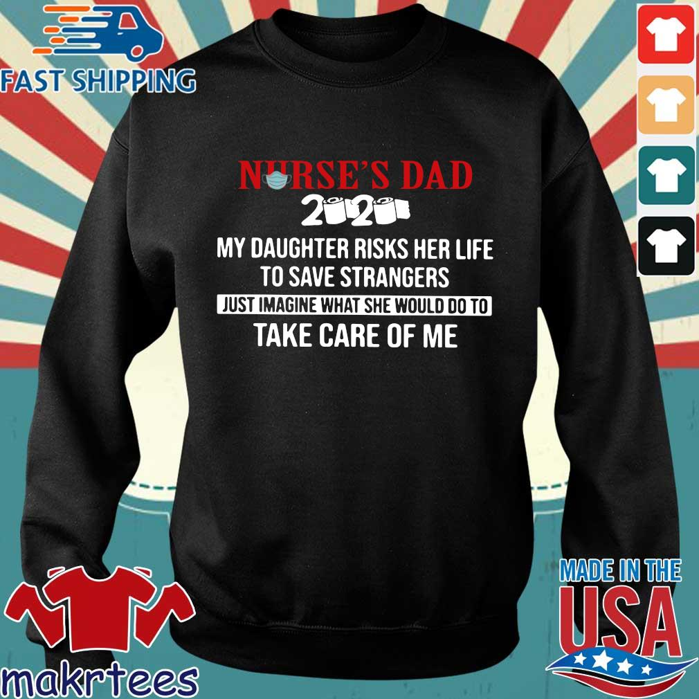 Nurse's Dad 2020 My Daughter Risks Her Life To Save Strangers Just Imagine what he would do to take care of me Shirt Sweater den