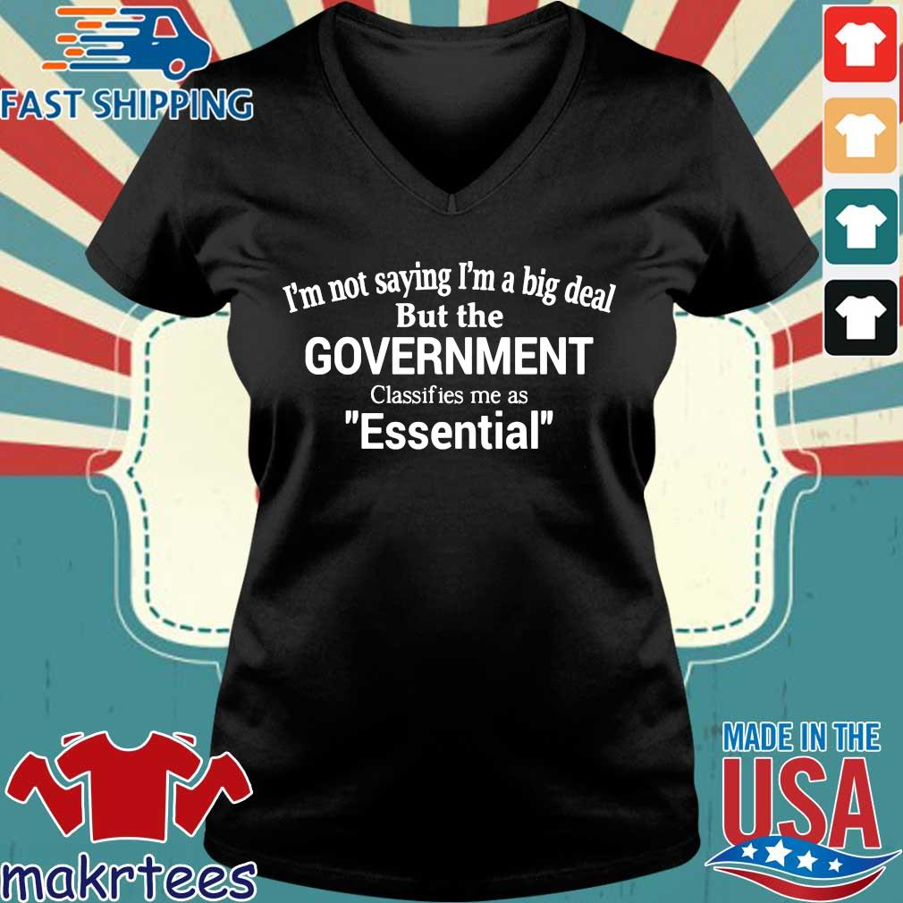 Official I'm Not Saying I'm A Big Deal But The Government Classifies Me As Essential Shirt Ladies V-neck den