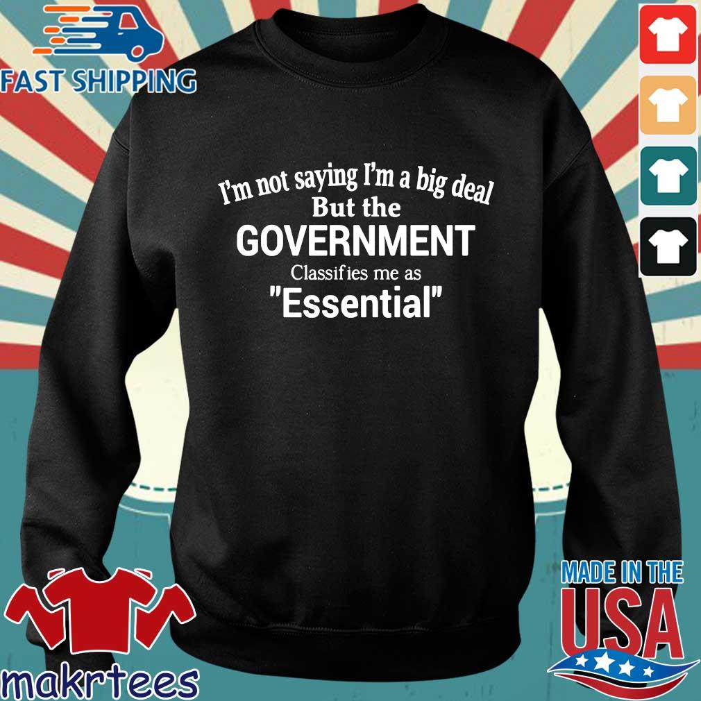 Official I'm Not Saying I'm A Big Deal But The Government Classifies Me As Essential Shirt Sweater den
