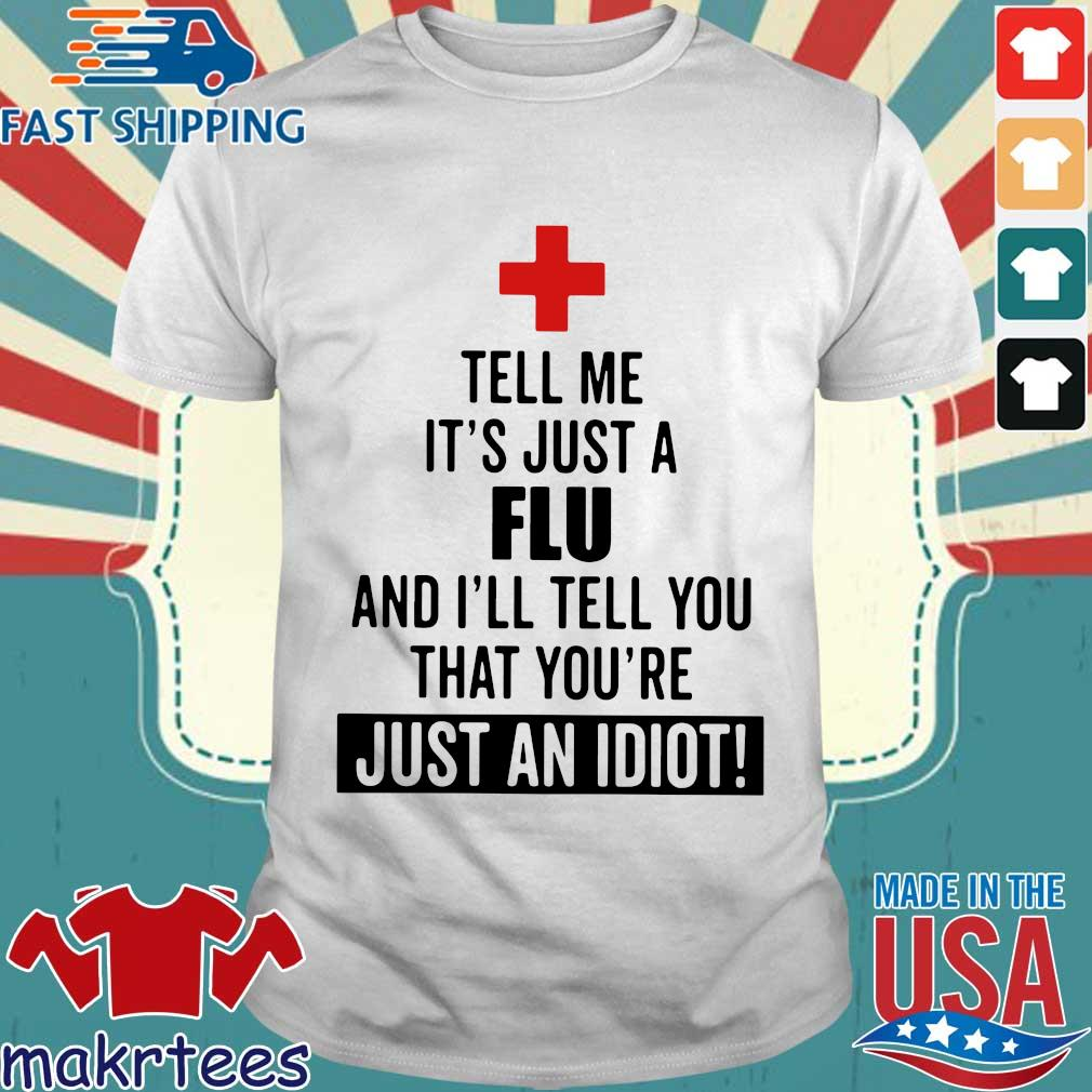 Tell me it's just a Flu and I'll tell you that you're just an idiot shirt