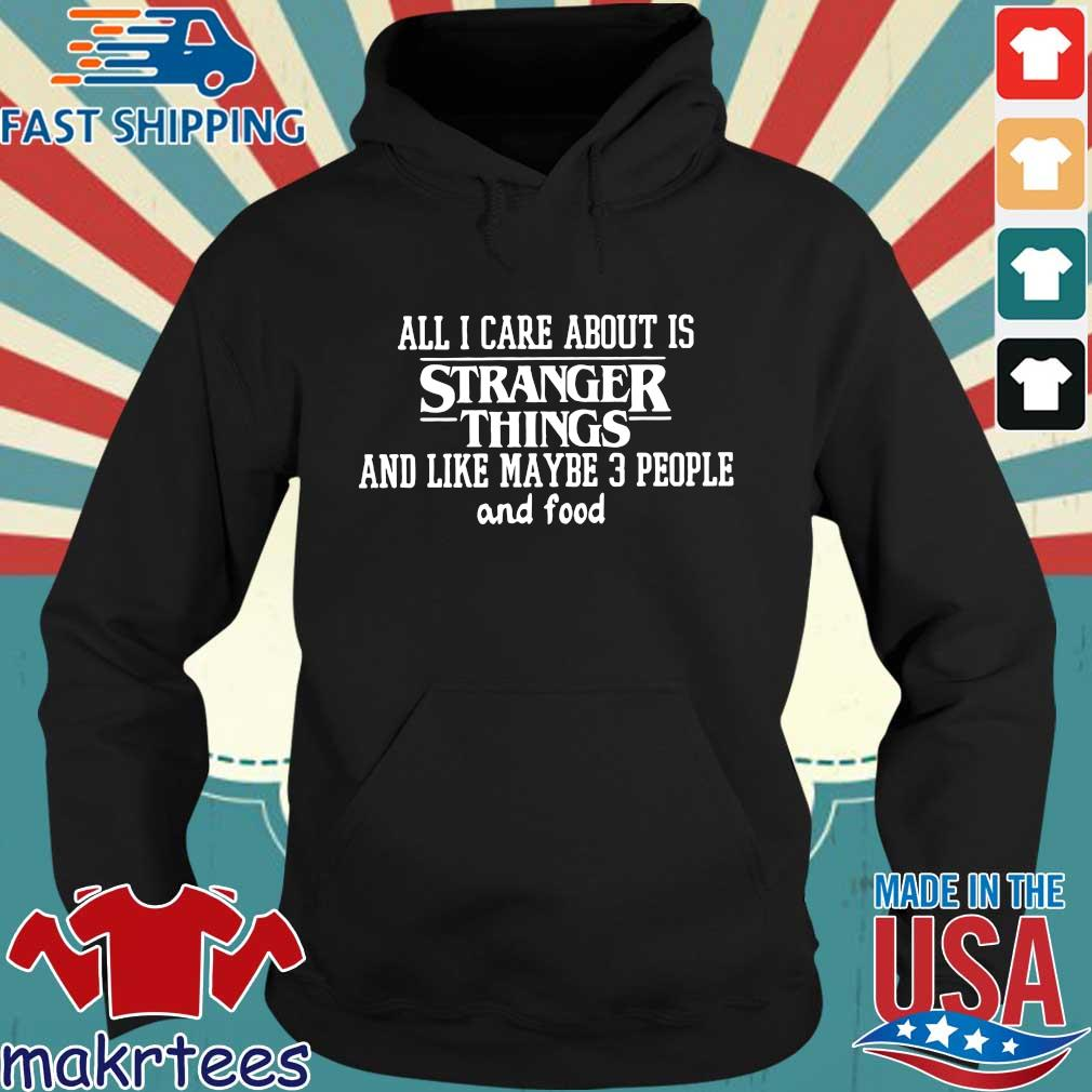 All I Care About Is Stranger Things And Like Maybe 3 People And Food Shirt Hoodie den