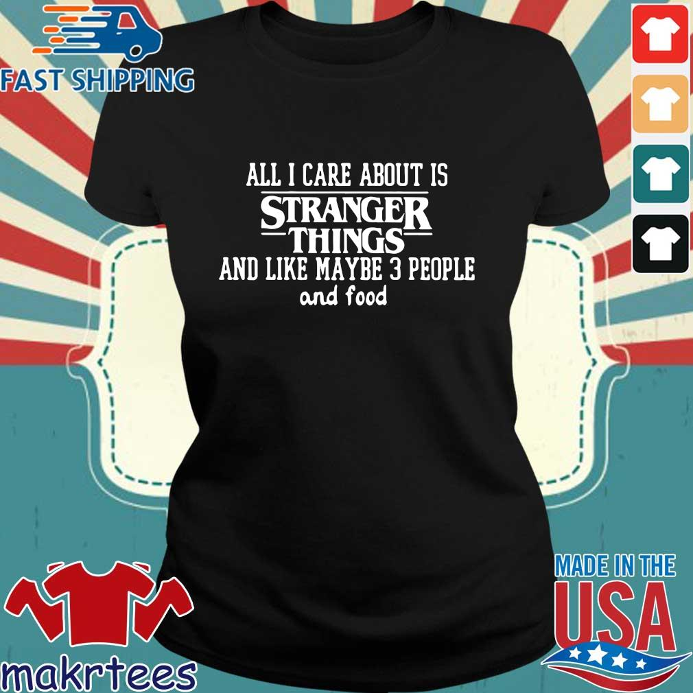 All I Care About Is Stranger Things And Like Maybe 3 People And Food Shirt Ladies den
