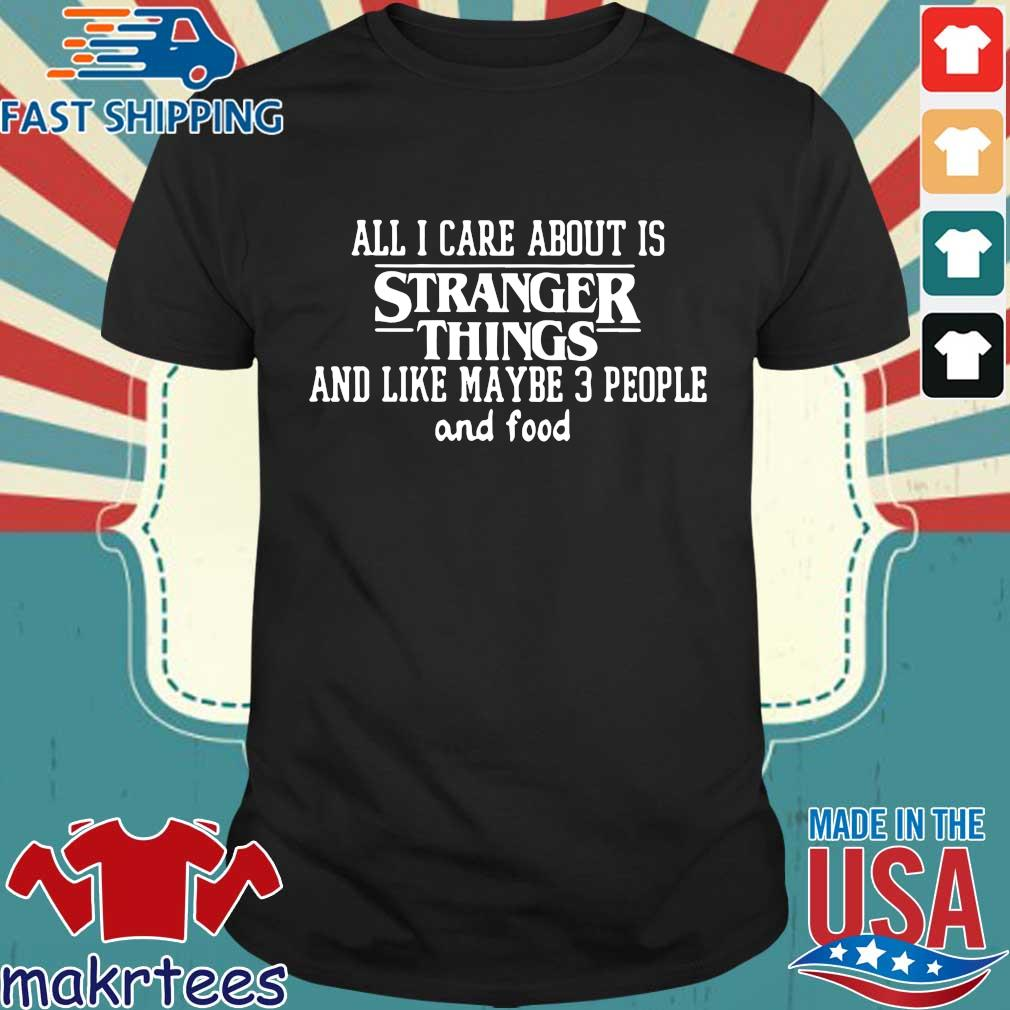 All I Care About Is Stranger Things And Like Maybe 3 People And Food Shirt