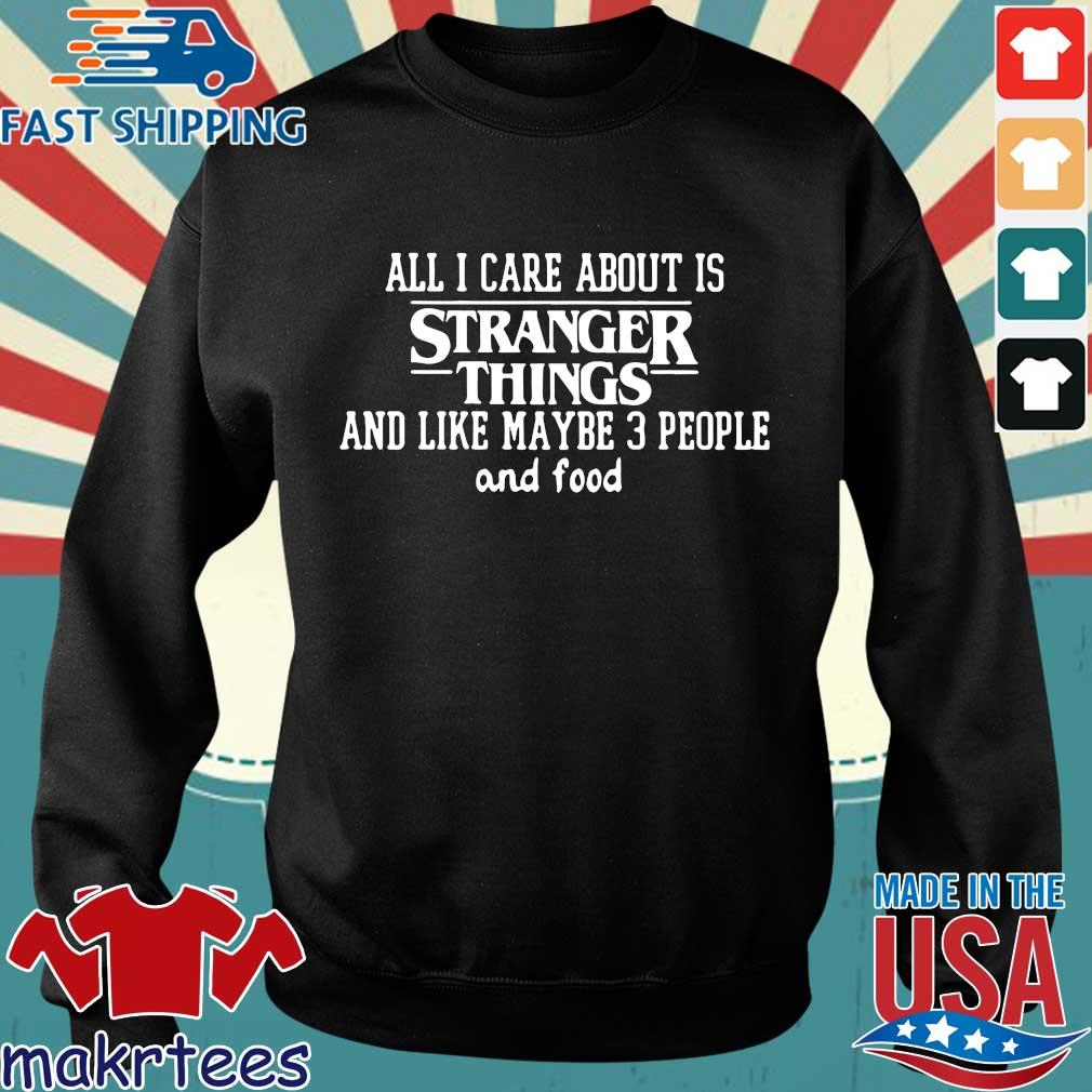 All I Care About Is Stranger Things And Like Maybe 3 People And Food Shirt Sweater den