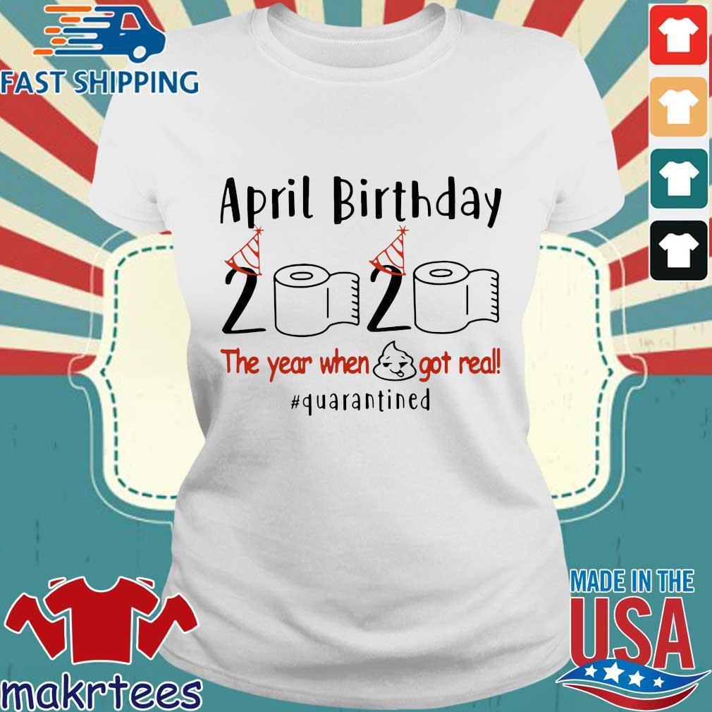 April Birthday 2020 Shirt – Funny Birthday Quarantine Shirts – April birthday 2020 The Year When Shit Got Real Quarantined TShirt Ladies trang