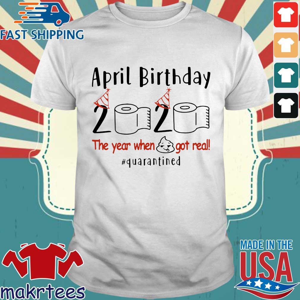 April Birthday 2020 Shirt – Funny Birthday Quarantine Shirts – April birthday 2020 The Year When Shit Got Real Quarantined TShirt