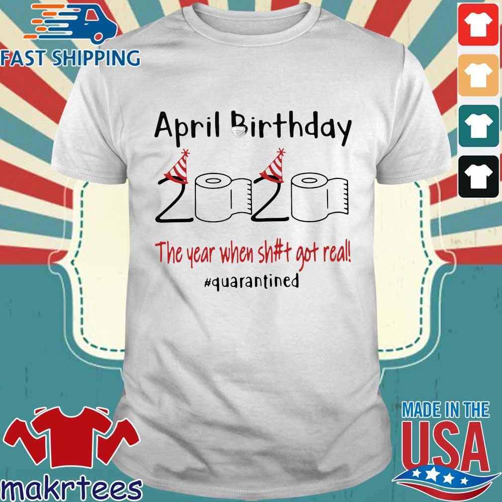 April Birthday 2020 The Year When Shit Got Real Quarantined Shirt