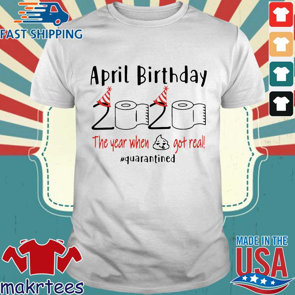 April birthday 2020 the year when shit got real quarantined Shirt – April girl birthday 2020 t-shirt – funny birthday quarantine For T-Shirt