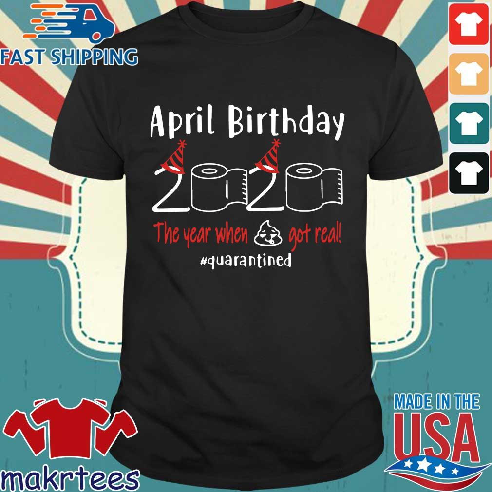 April birthday 2020 the year when shit got real quarantined Shirts – April girl birthday 2020 t-shirt – funny birthday quarantine For T-Shirt