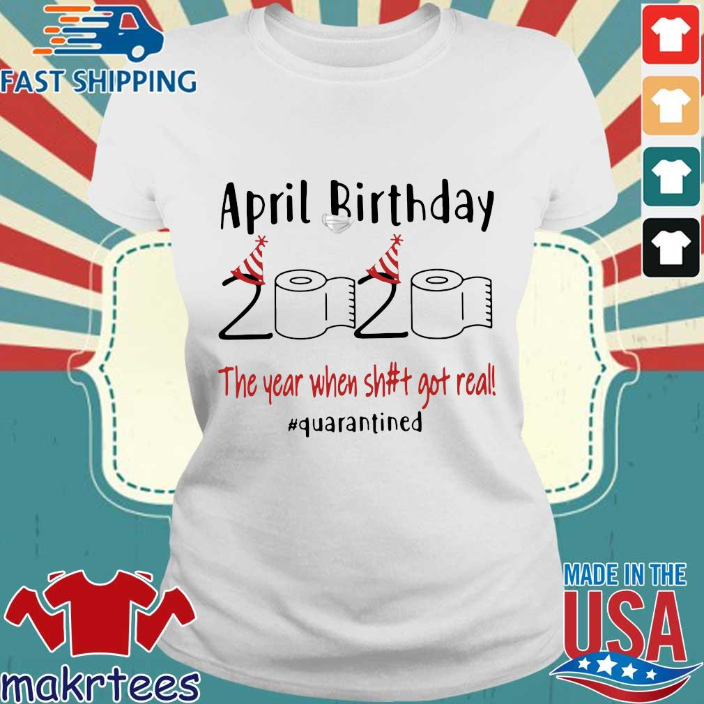 April Birthday 2020 The Year When Shit Got Real #quarantined T-Shirt Ladies trang