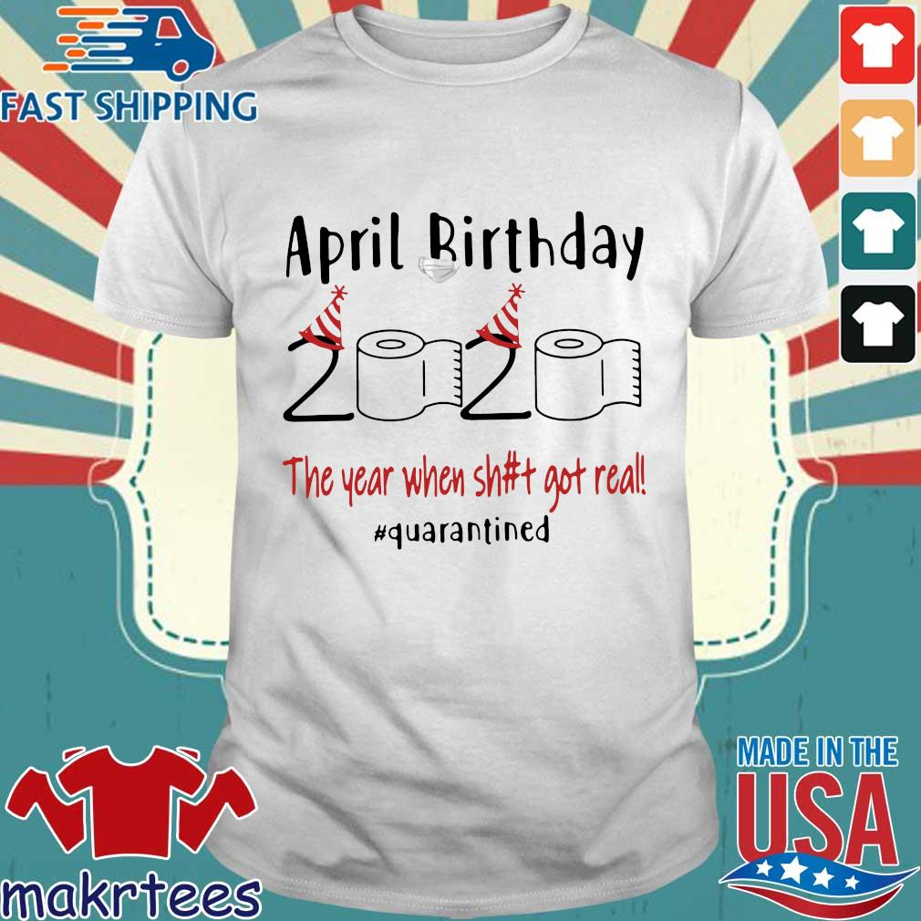 April Birthday 2020 The Year When Shit Got Real #quarantined T-Shirt