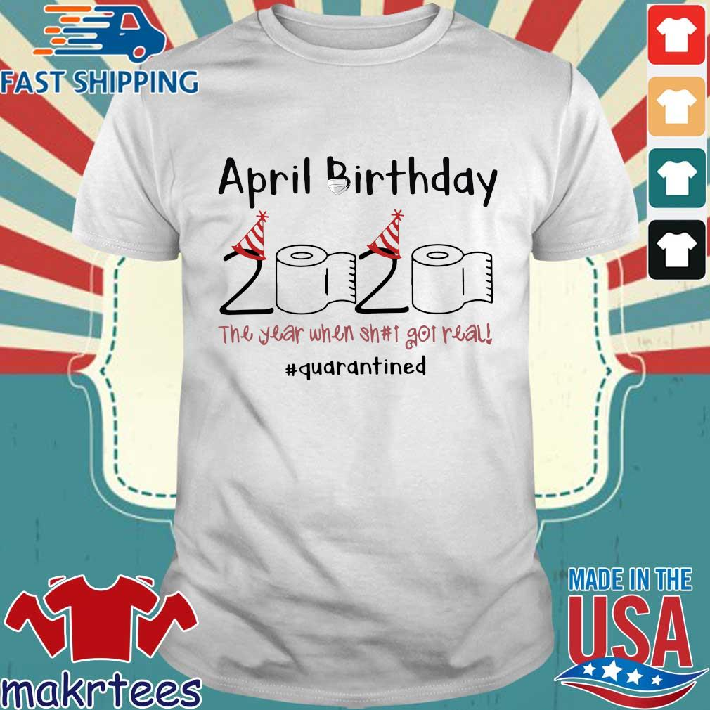 April Birthday The Year When Shit Got Real Quarantined For Shirt
