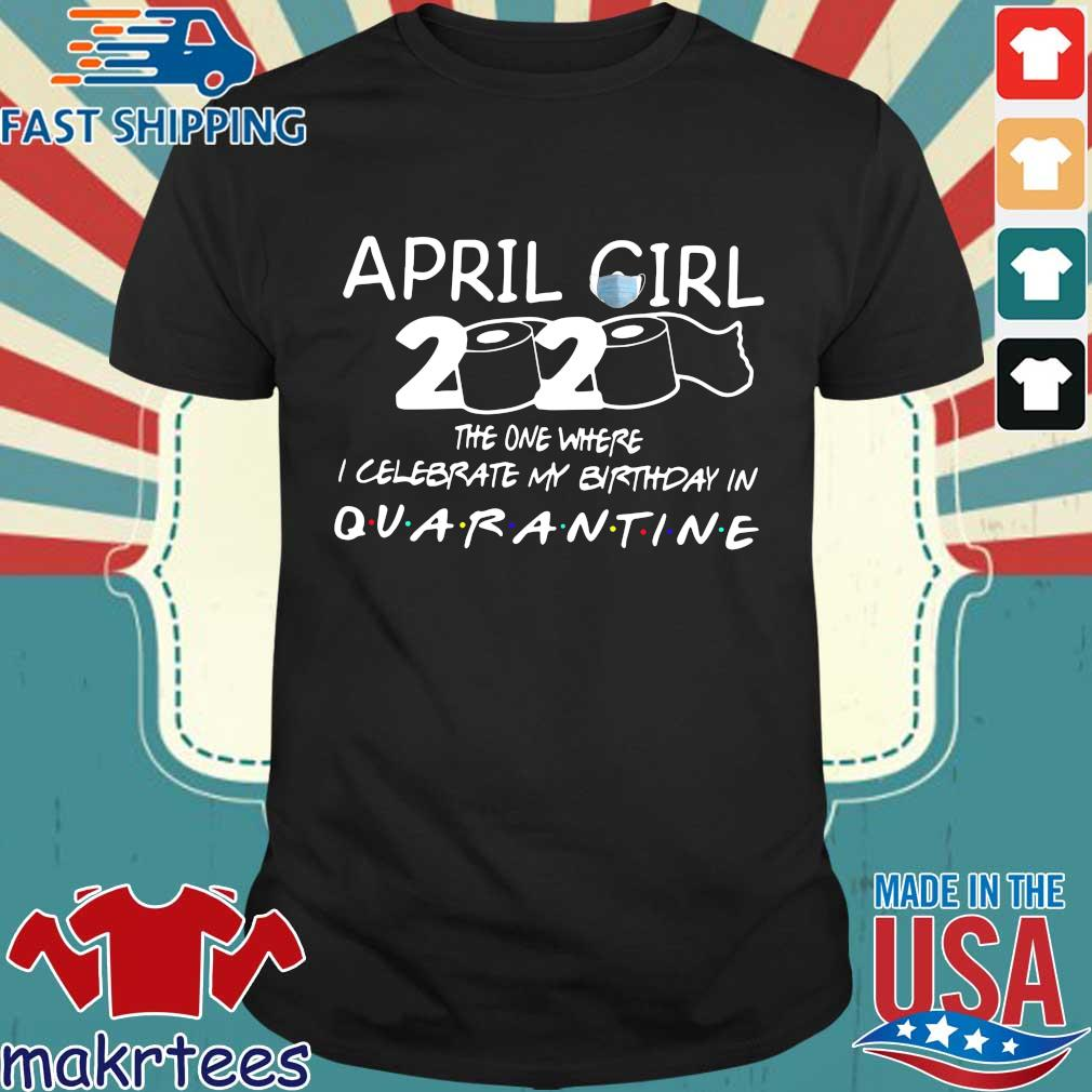 April Girl 2020 The One Where I Celebrate My Birthday In Quarantined Shirt