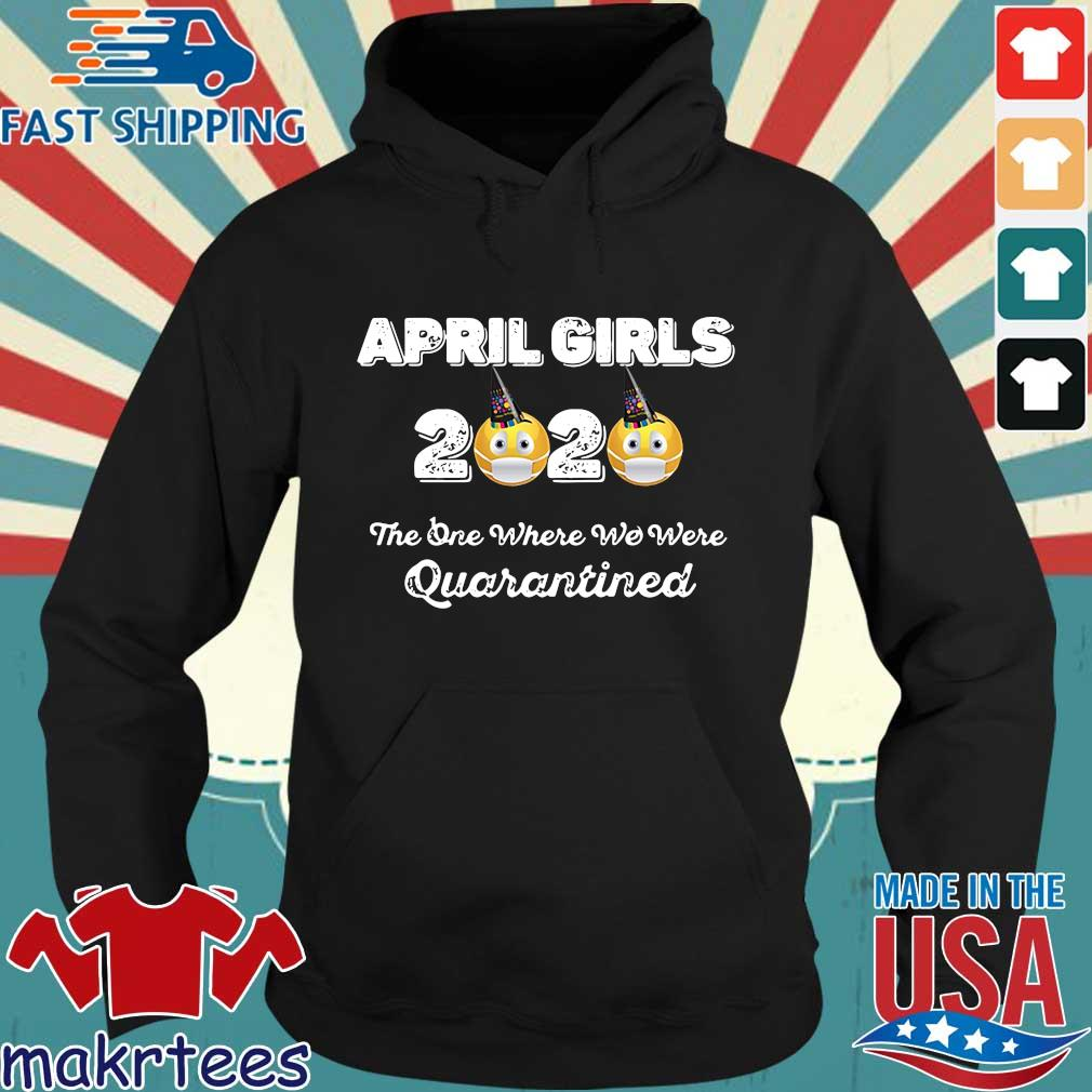 April Girls 2020 The One Where They Were Quarantined I Celebrate My Birthday In Shirt Hoodie den