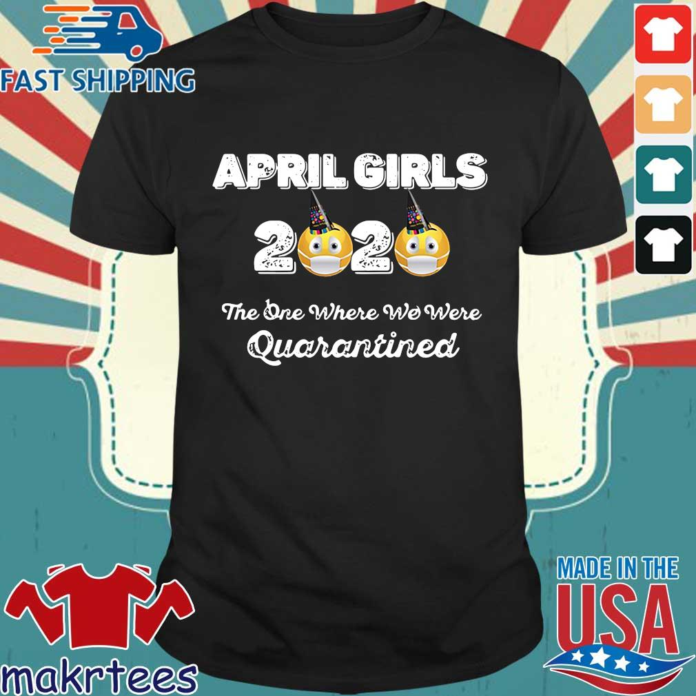 April Girls 2020 The One Where They Were Quarantined I Celebrate My Birthday In Shirt
