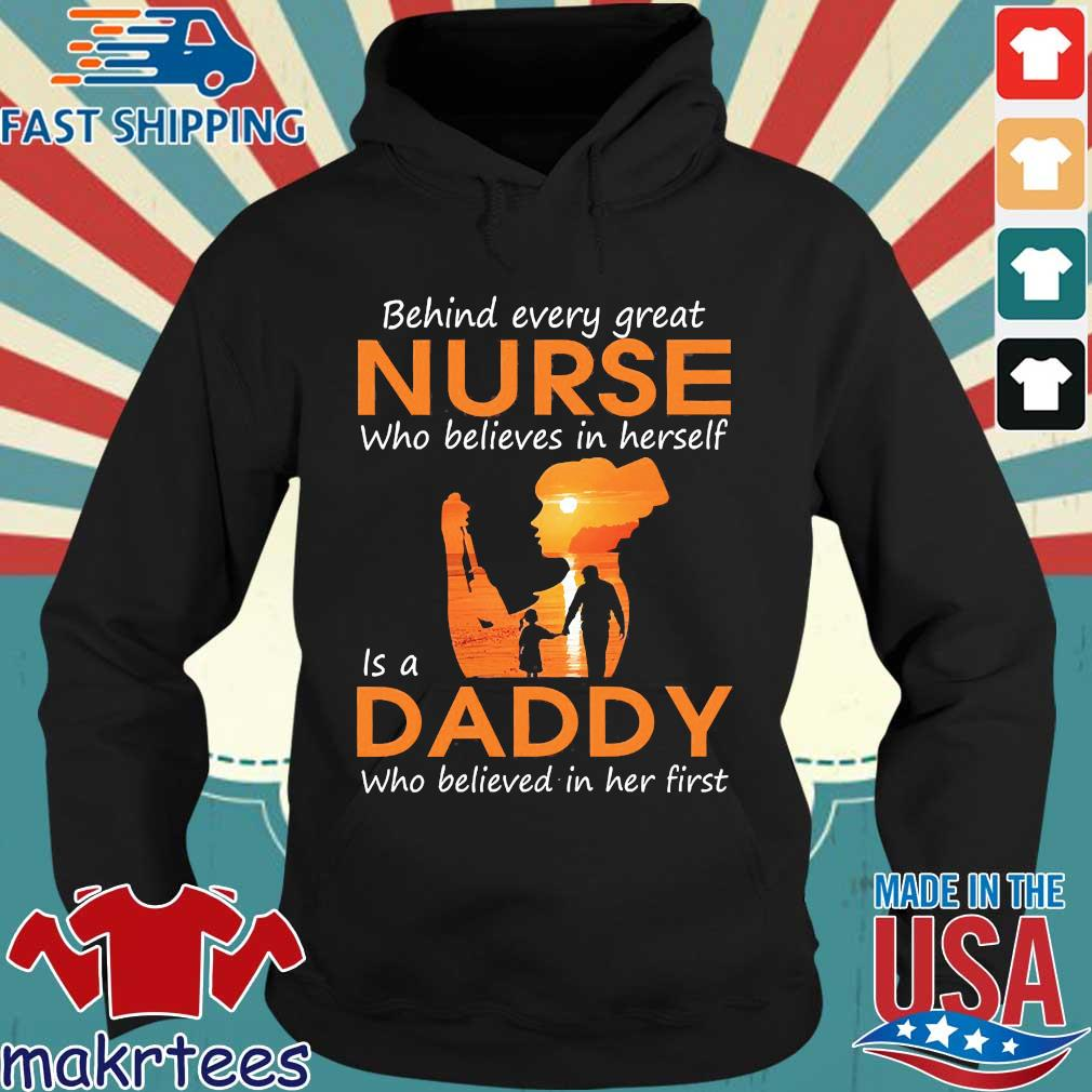 Behind Every Great Nurse Who Believes In Herself Is A Daddy Who Believed In Her First Shirt Hoodie den