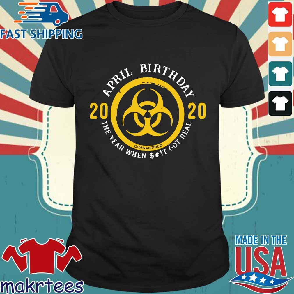 Biohazard April Birthday 2020 Yellow Sign The Year When Shit Got Real Shirt