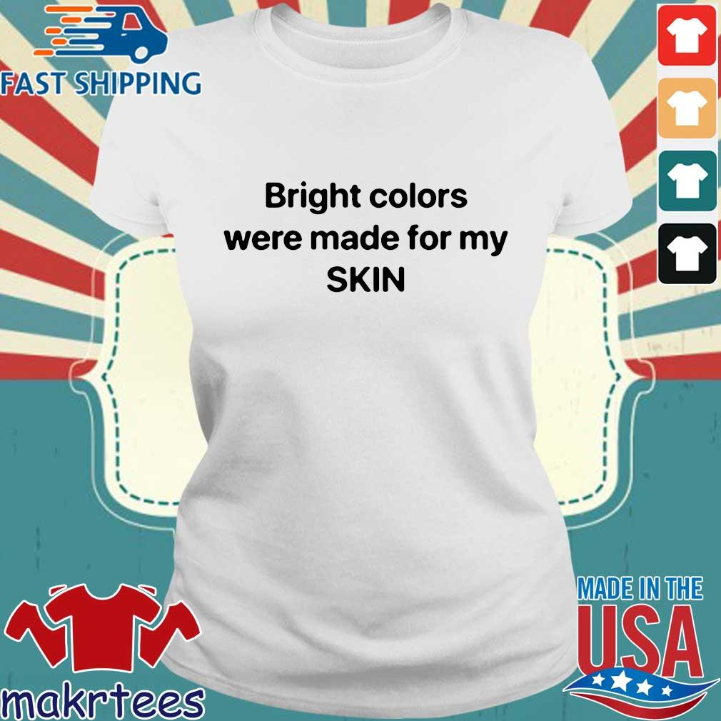 Bright Colors Were Made For My Skin Shirt Ladies trang
