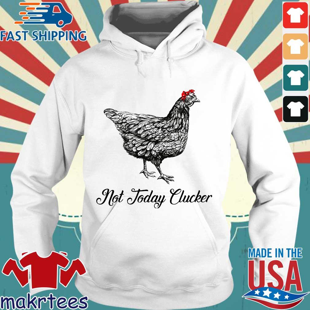 Chicken Not Today Clucker Shirt Hoodie trang