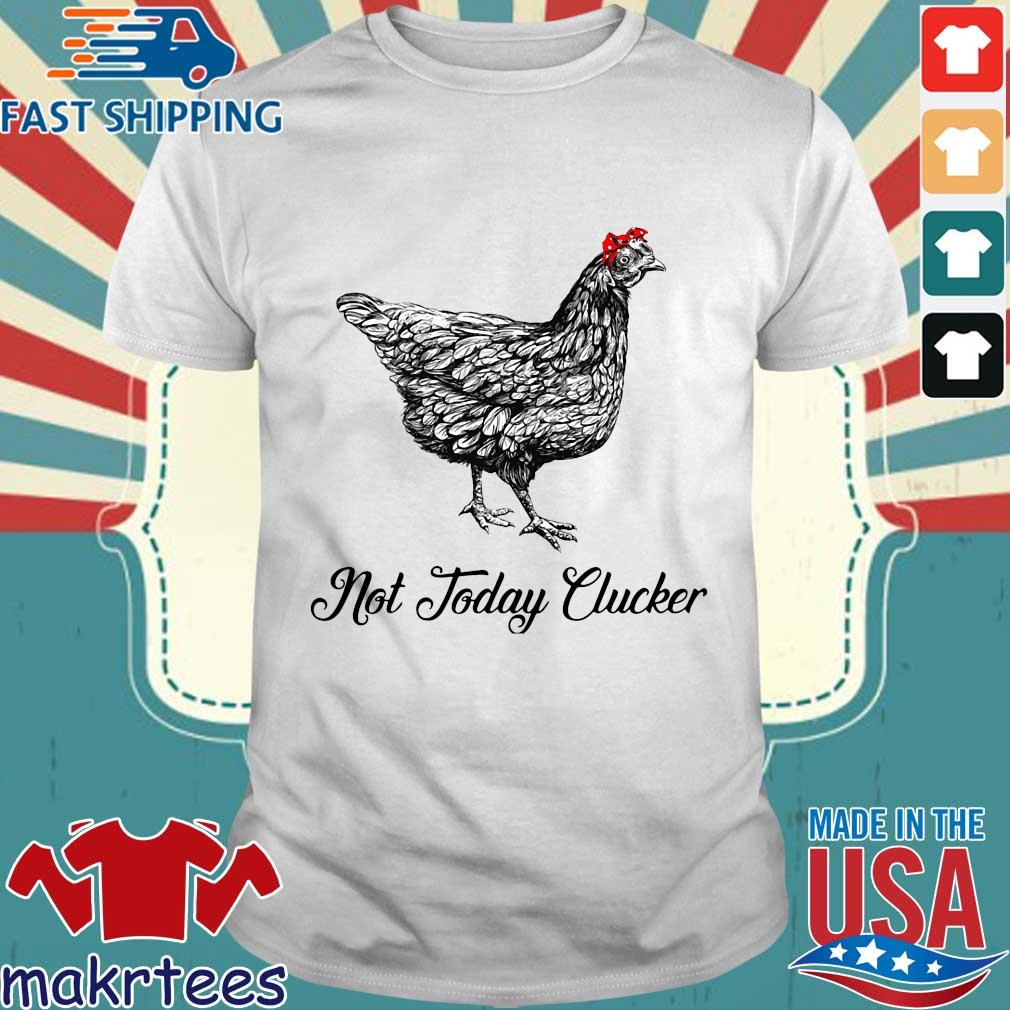 Chicken Not Today Clucker Shirt