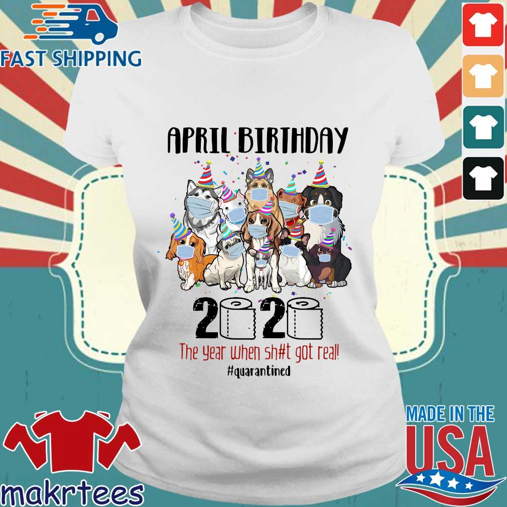 Dogs April Birthday 2020 The Year When Shit Got Real #quarantined Shirt Ladies trang