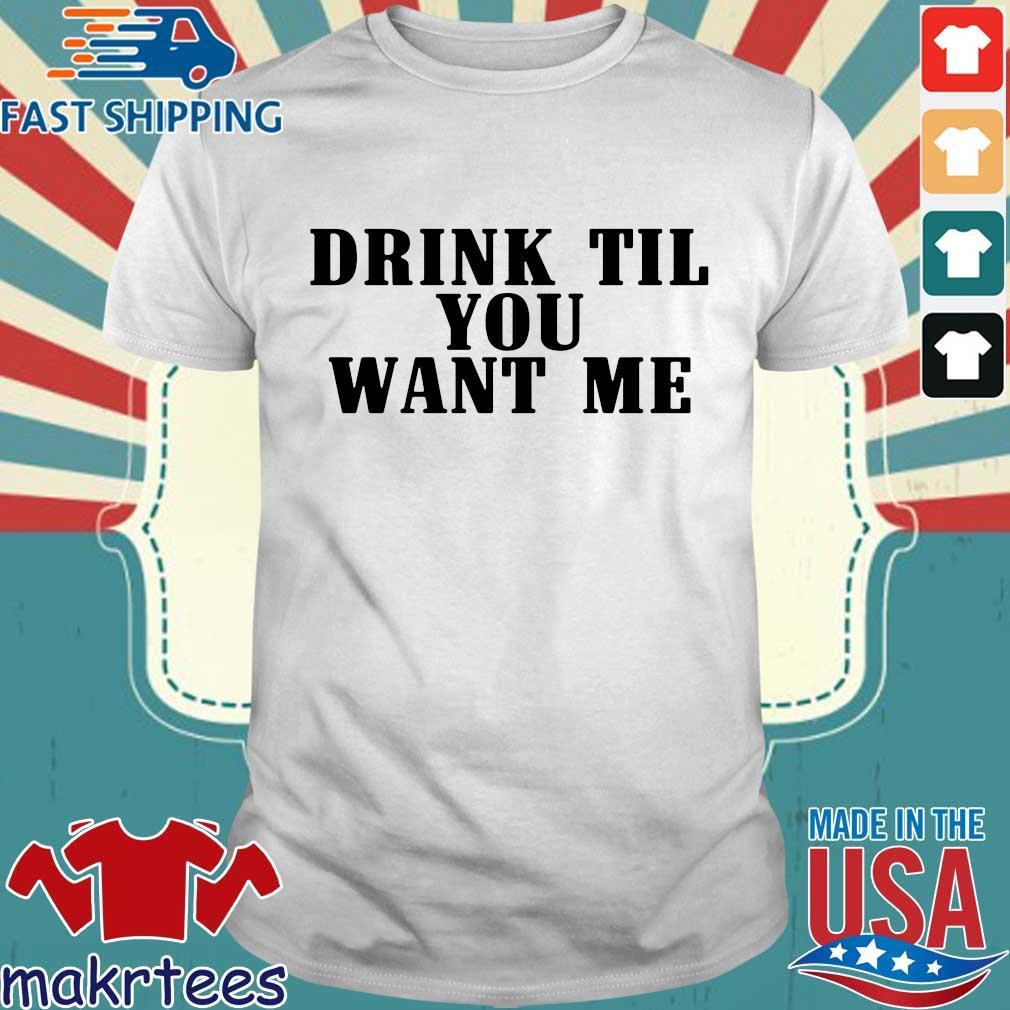 Drink Til Want Me Shirt