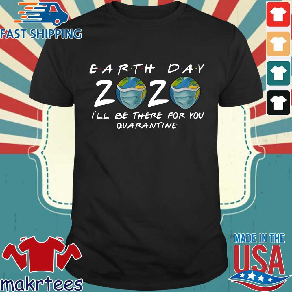 Earth Day 2020 I'll Be There For You Quarantine Shirts
