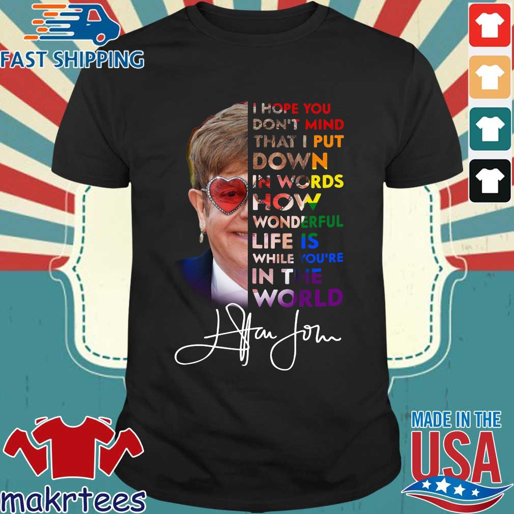 Elton John I Hope You Don't Mind That I Put Down In Words How Wonderful Life Is While You're In The World Shirt